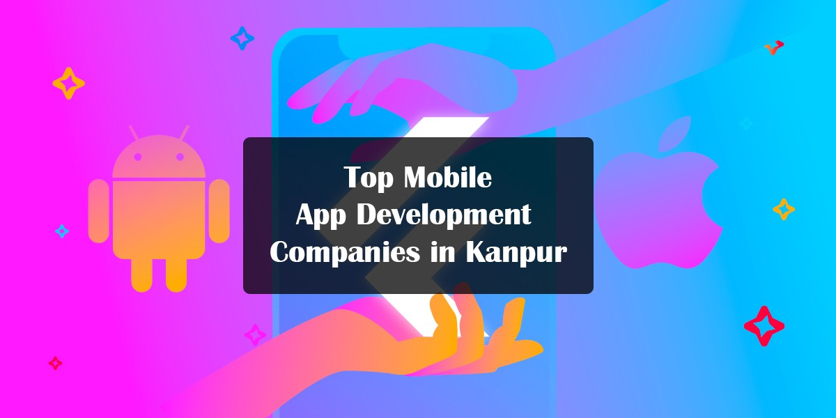 List of Top Mobile App Development Companies in Kanpur